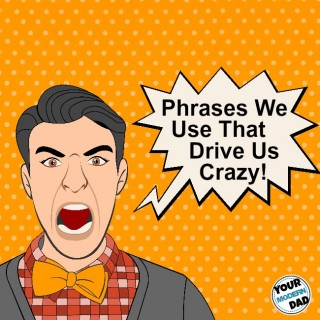 phrases we use that drive us crazy