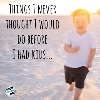Things I never thought I'd do before I had kids